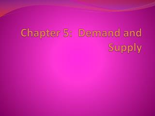 Chapter 5:  Demand and Supply