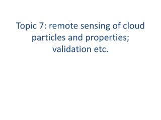 Topic  7: remote sensing of cloud particles and properties; validation etc.