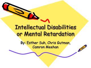 Intellectual Disabilities or Mental Retardation