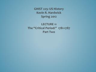 """GHIST 225: US History Kevin R. Hardwick Spring 2012 LECTURE  11 The """"Critical Period:""""   1781-1787"""