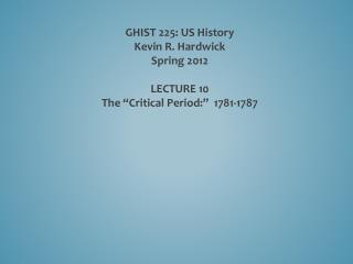 "GHIST 225: US History Kevin R. Hardwick Spring 2012 LECTURE  10 The  ""Critical Period:""  1781-1787"