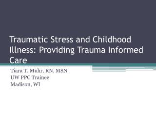 Traumatic Stress and Childhood  Illness: Providing Trauma Informed  Care