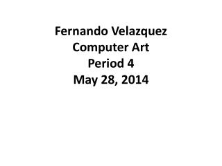 Fernando Velazquez Computer Art Period 4 May 28, 2014