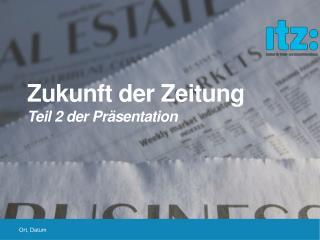 Zukunft der  Zeitung  Teil 2 der Präsentation