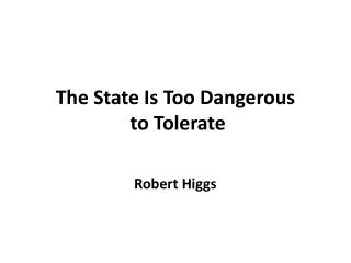 The State Is Too Dangerous  to Tolerate