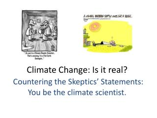 Climate Change: Is it real? Countering the  Skeptics'  Statements:  You be the  climate scientist.