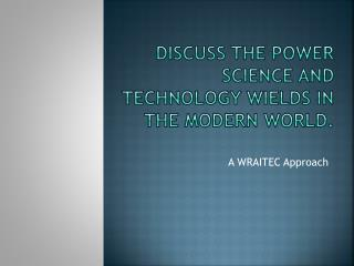 Discuss the power science and technology wields in the modern world.