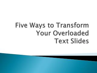 Five Ways to Transform          Your Overloaded Text Slides