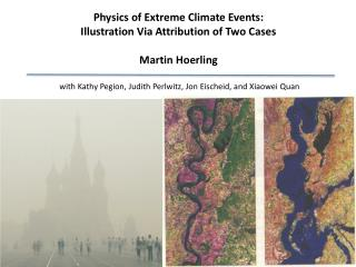 Physics of Extreme Climate Events: Illustration Via Attribution of Two Cases Martin  Hoerling