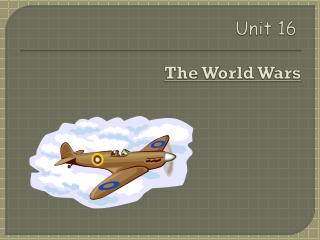 Unit  16 Unit 16 The  World Wars