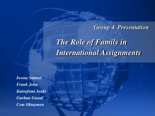 Group 4  Presentation  The Role of Family in International Assignments