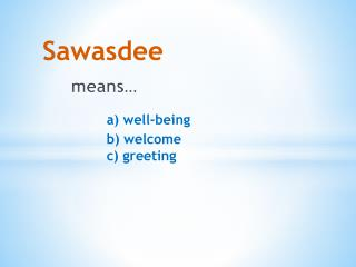Sawasdee means… a) well-being 		b) welcome 		c) greeting