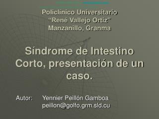 Policl nico Universitario  Ren  Vallejo Ortiz  Manzanillo, Granma  S ndrome de Intestino Corto, presentaci n de un  caso