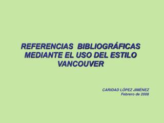 REFERENCIAS  BIBLIOGR FICAS MEDIANTE EL USO DEL ESTILO VANCOUVER         CARIDAD L PEZ JIM NEZ  Febrero de 2008