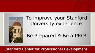 To improve your Stanford University experience…  Be Prepared & Be a PRO!