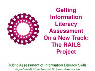 Getting  Information Literacy Assessment  On a New Track:  The RAILS Project