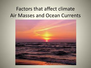 Factors that affect  c limate Air Masses and Ocean Currents