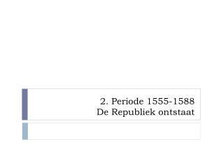 2. Periode 1555-1588 De Republiek ontstaat