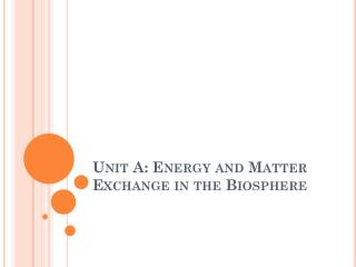 Unit A: Energy and Matter Exchange in the Biosphere