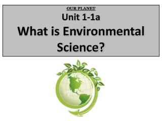 OUR PLANET Unit 1-1a What is Environmental Science?