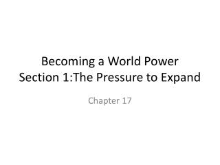 Becoming a World Power Section 1:The  Pressure to Expand
