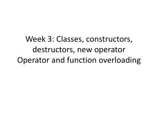 Week 3: Classes, constructors, destructors, new operator Operator and function overloading
