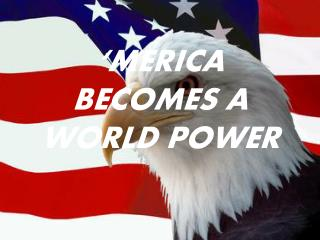 'MERICA BECOMES A WORLD POWER