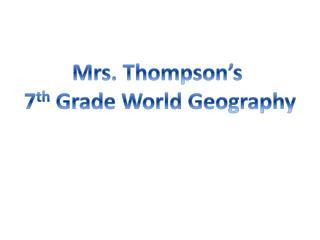 Mrs. Thompson�s  7 th  Grade World Geography