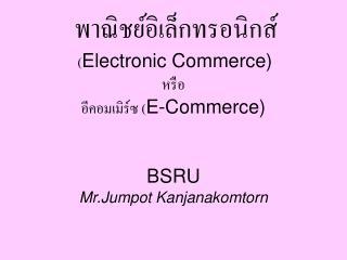 Electronic Commerce    E-Commerce    BSRU Mr.Jumpot Kanjanakomtorn