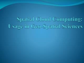 Spatial Cloud Computing: Usage in Geo-Spatial Sciences