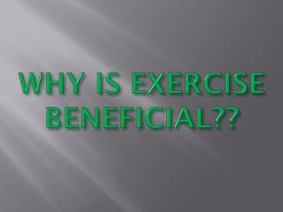 WHY IS EXERCISE BENEFICIAL??