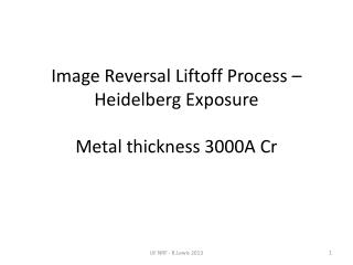 Image Reversal Liftoff Process – Heidelberg Exposure Metal thickness 3000A Cr