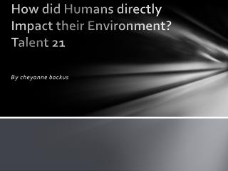How did Humans directly  Impact their Environment? Talent 21