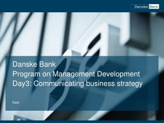 Danske Bank Program  on  Management  Development Day3:  Communicating  business  strategy