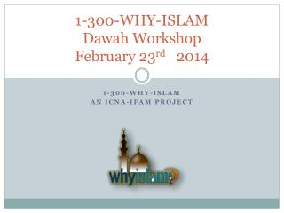 1-300-WHY-ISLAM  Dawah  Workshop February 23 rd    2014