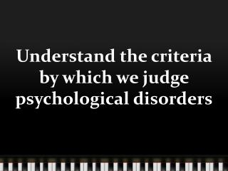 Understand the criteria by which we judge psychological  d isorders