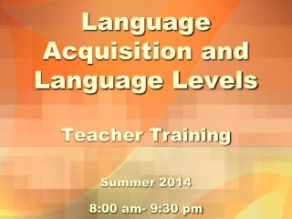 Language Acquisition and Language Levels Teacher Training Summer 2014  8:00  am-  9:30  pm