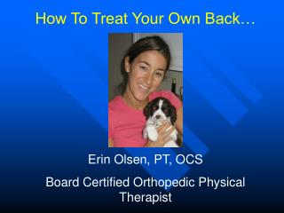How To Treat Your Own Back… Erin Olsen, PT, OCS Board Certified Orthopedic Physical Therapist