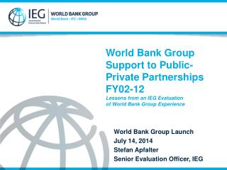 World Bank Group Launch  July 14, 2014 Stefan  Apfalter Senior Evaluation Officer, IEG
