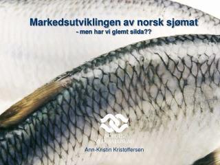 Markedsutviklingen av norsk sjømat -  m en har vi glemt silda??