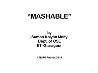 """""""MASHABLE""""  by Suman Kalyan Maity Dept. of CSE IIT  Kharagpur CNeRG  Retreat 2014"""