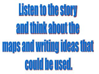 Listen to the story and think about the maps and writing ideas that  could be used.