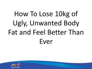 How To Lose 10kg of Ugly, Unwanted Body Fat and Feel Better Than Ever