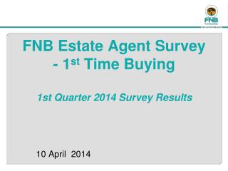 FNB Estate Agent Survey  - 1 st  Time Buying  1st Quarter 2014 Survey Results