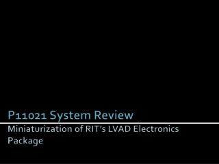 P11021 System Review Miniaturization of RIT's LVAD Electronics Package