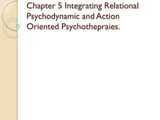 Chapter 5 Integrating Relational Psychodynamic and Action Oriented  Psychothepraies .