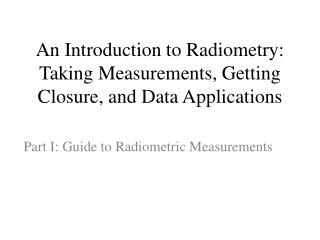 An Introduction to Radiometry: Taking Measurements, Getting Closure, and Data Applications