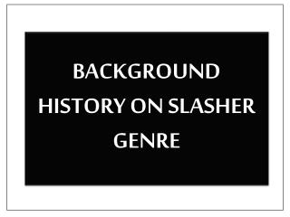 BACKGROUND HISTORY ON SLASHER GENRE
