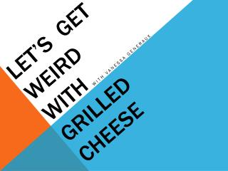 Let's  Get Weird  With Grilled Cheese
