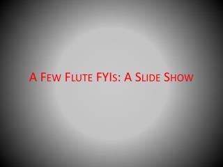 A  Few Flute  FYIs : A Slide Show
